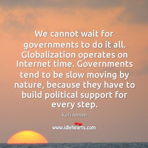 We cannot wait for governments to do it all. Globalization operates on internet time. Image