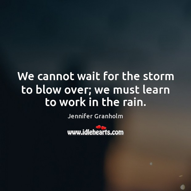 We cannot wait for the storm to blow over; we must learn to work in the rain. Jennifer Granholm Picture Quote