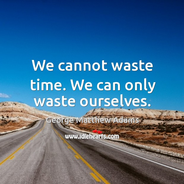 We cannot waste time. We can only waste ourselves. Image