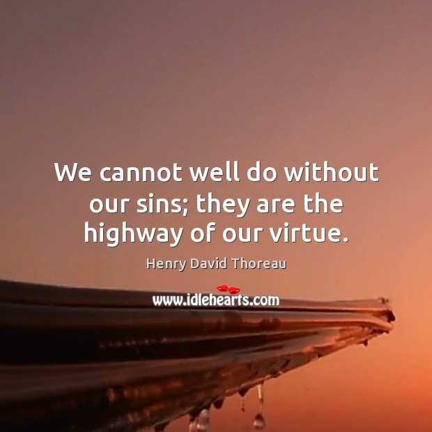 We cannot well do without our sins; they are the highway of our virtue. Image