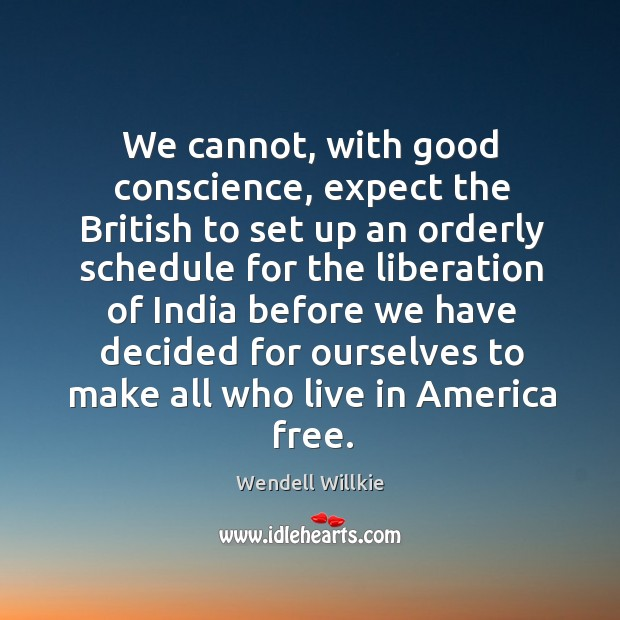 We cannot, with good conscience, expect the british to set up an orderly schedule for the Wendell Willkie Picture Quote