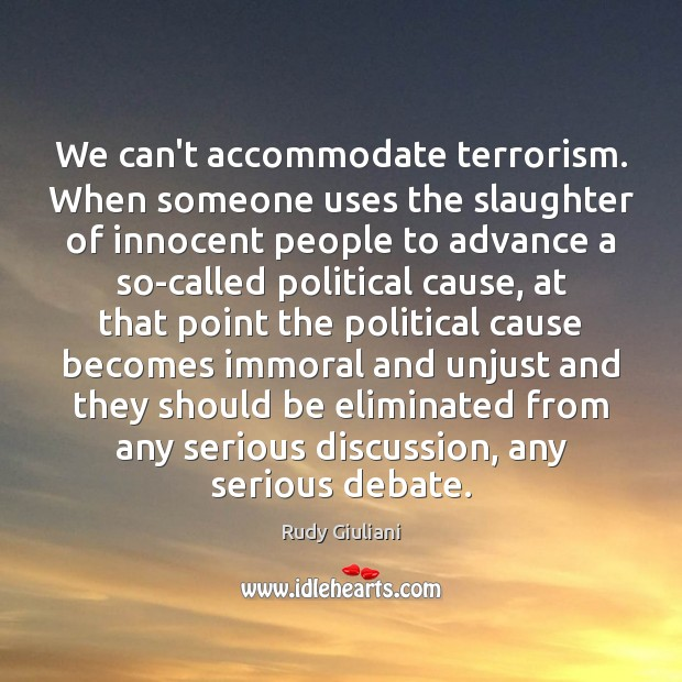 We can't accommodate terrorism. When someone uses the slaughter of innocent people Rudy Giuliani Picture Quote