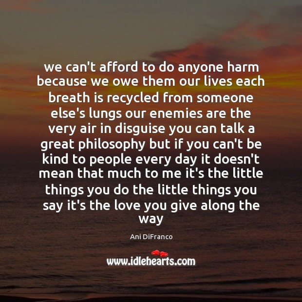 We can't afford to do anyone harm because we owe them our Ani DiFranco Picture Quote