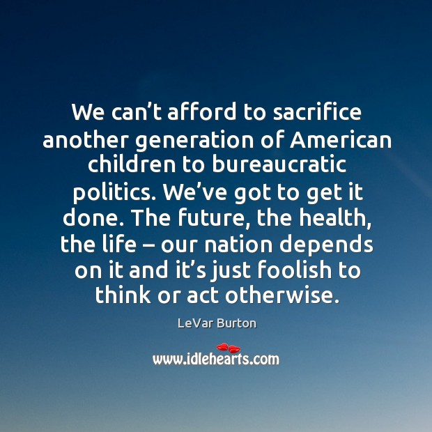 We can't afford to sacrifice another generation of american children to bureaucratic politics. Image