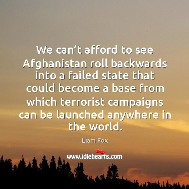 We can't afford to see afghanistan roll backwards into a failed state that could become Image