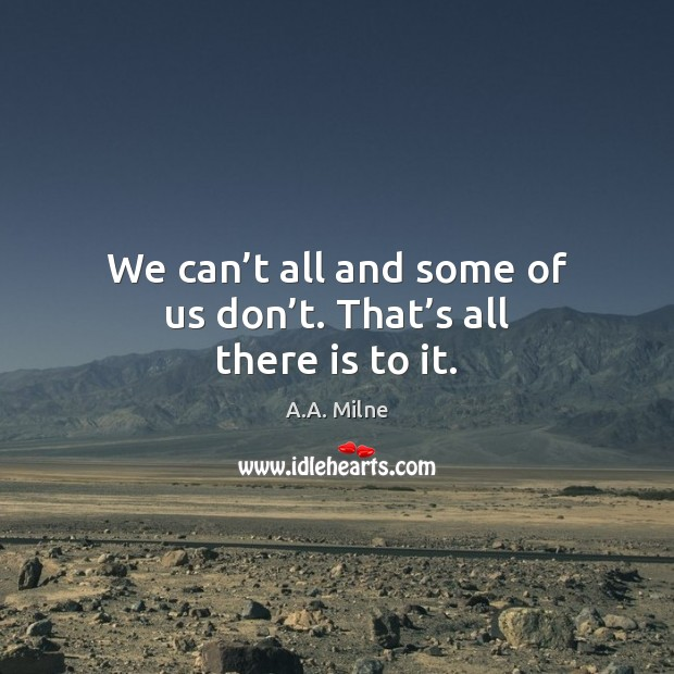 We can't all and some of us don't. That's all there is to it. Image