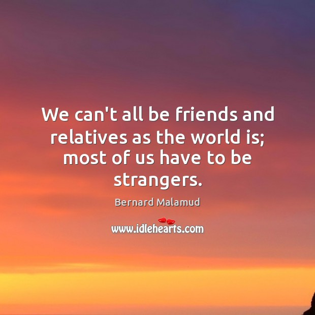 We can't all be friends and relatives as the world is; most of us have to be strangers. Image