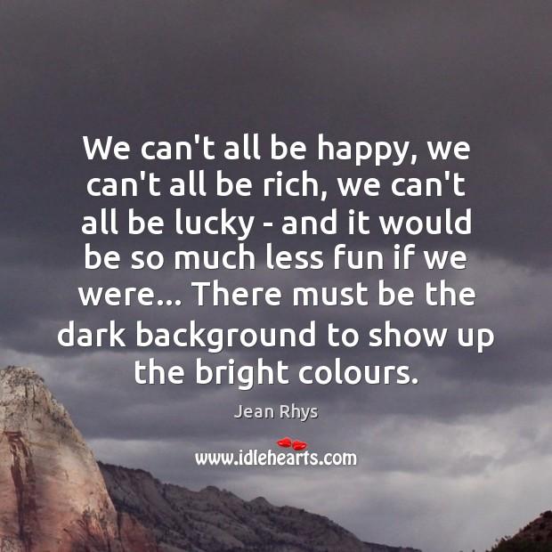 We can't all be happy, we can't all be rich, we can't Image
