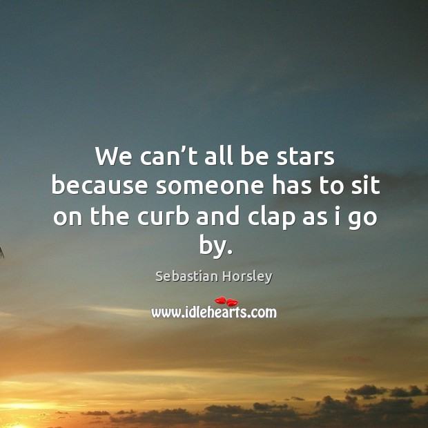 We can't all be stars because someone has to sit on the curb and clap as I go by. Sebastian Horsley Picture Quote