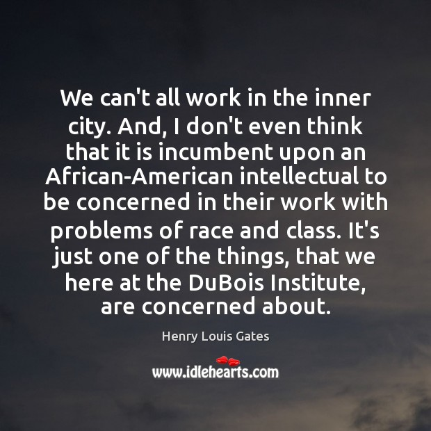We can't all work in the inner city. And, I don't even Henry Louis Gates Picture Quote