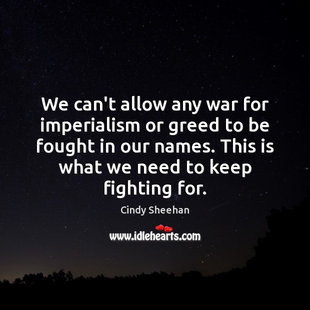 We can't allow any war for imperialism or greed to be fought Cindy Sheehan Picture Quote