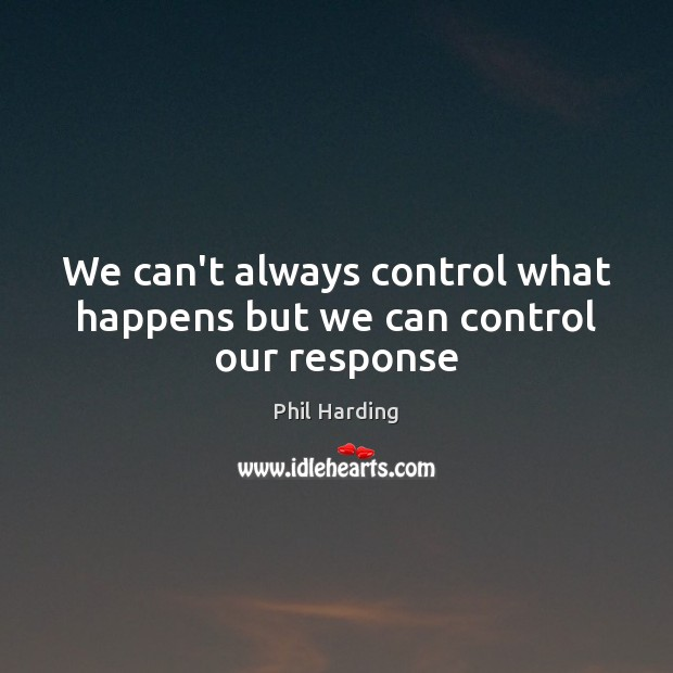 We can't always control what happens but we can control our response Image