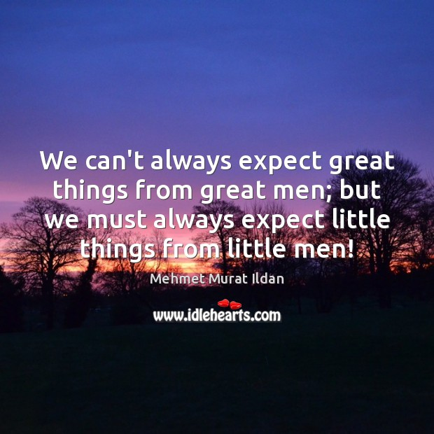 We can't always expect great things from great men; but we must Image