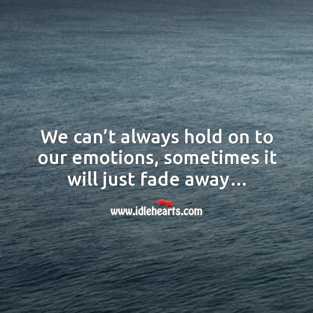 We can't always hold on to our emotions, sometimes it will just fade away… Image