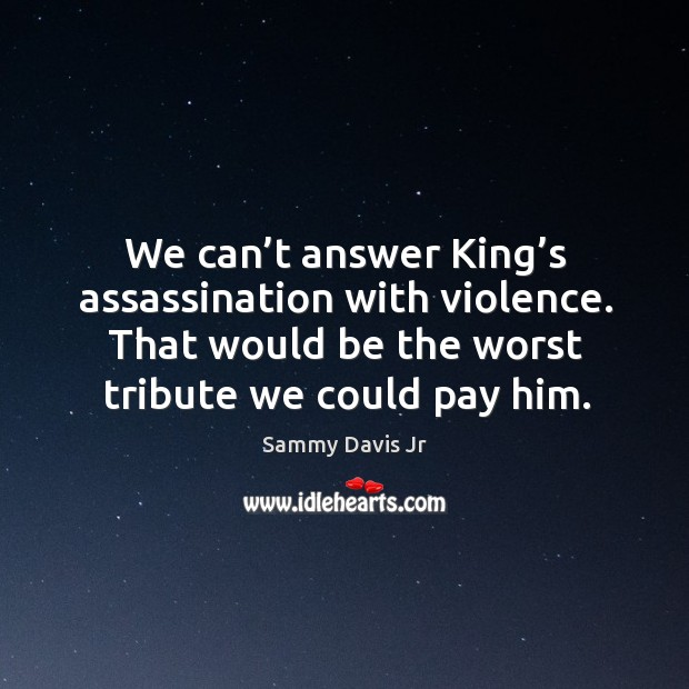 We can't answer king's assassination with violence. That would be the worst tribute we could pay him. Image