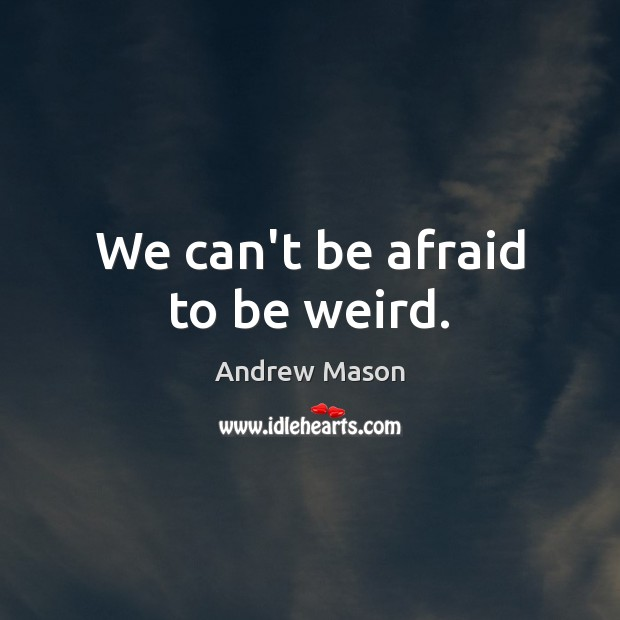Image, We can't be afraid to be weird.