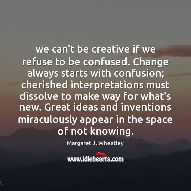 We can't be creative if we refuse to be confused. Change always Margaret J. Wheatley Picture Quote