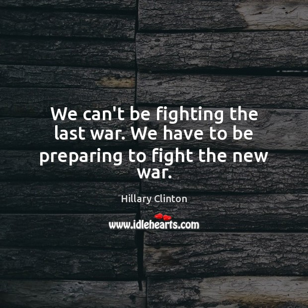 We can't be fighting the last war. We have to be preparing to fight the new war. Hillary Clinton Picture Quote