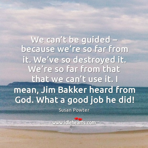 We can't be guided – because we're so far from it. We've so destroyed it. We're so far from that that we can't use it. Susan Powter Picture Quote