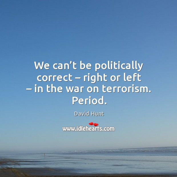We can't be politically correct – right or left – in the war on terrorism. Period. Image