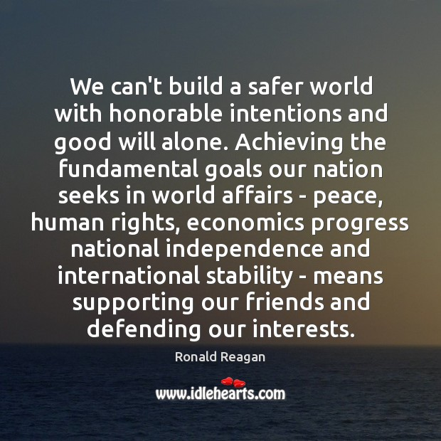 We can't build a safer world with honorable intentions and good will Ronald Reagan Picture Quote