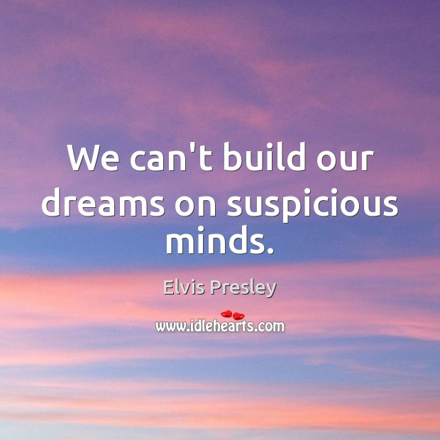 We can't build our dreams on suspicious minds. Elvis Presley Picture Quote