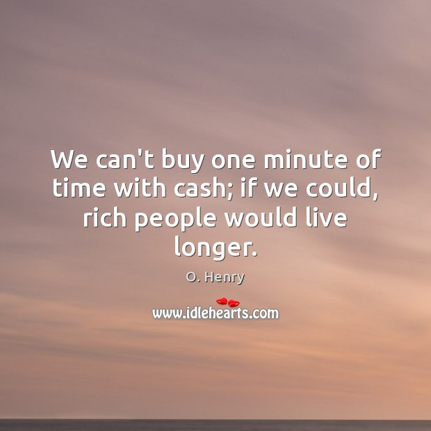 We can't buy one minute of time with cash; if we could, rich people would live longer. O. Henry Picture Quote