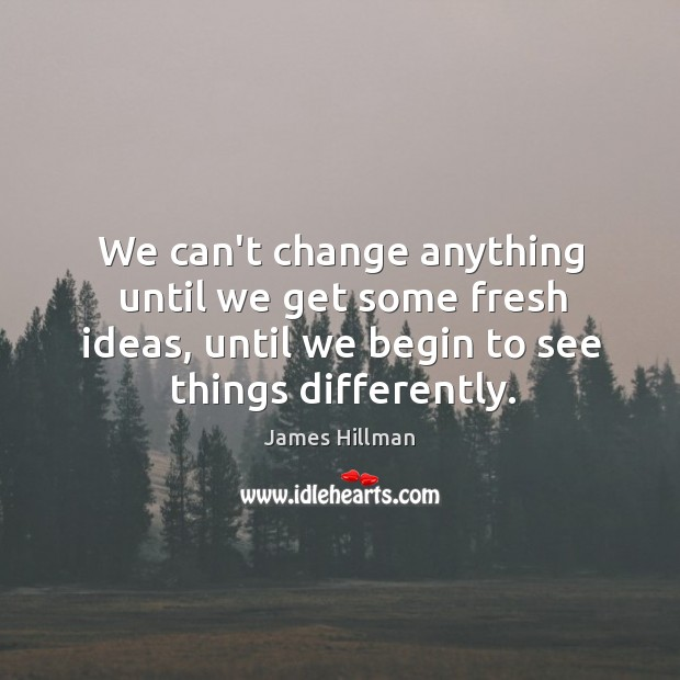 We can't change anything until we get some fresh ideas, until we Image