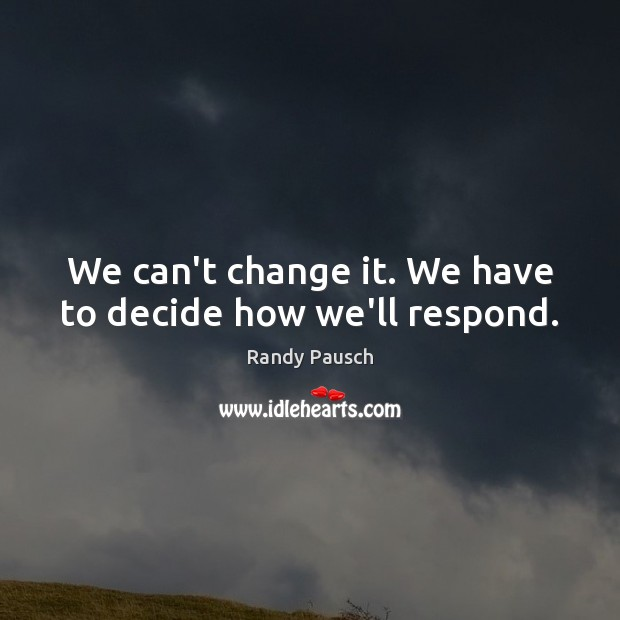 We can't change it. We have to decide how we'll respond. Image
