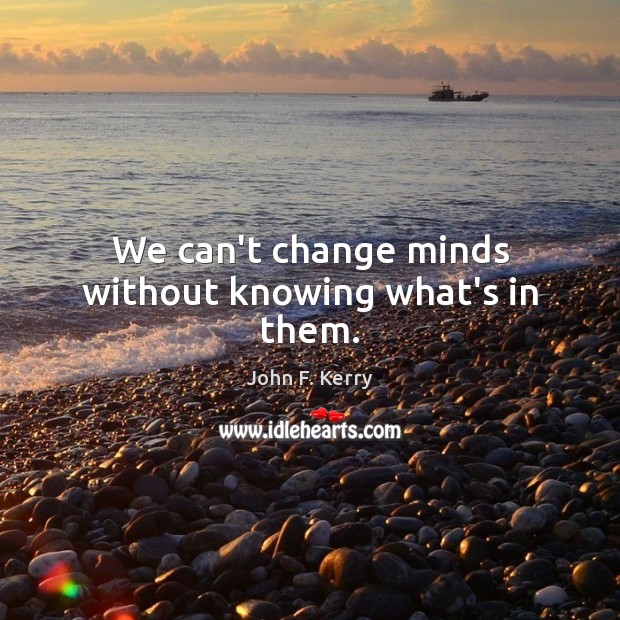 We can't change minds without knowing what's in them. John F. Kerry Picture Quote