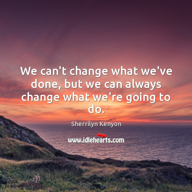 We can't change what we've done, but we can always change what we're going to do. Image