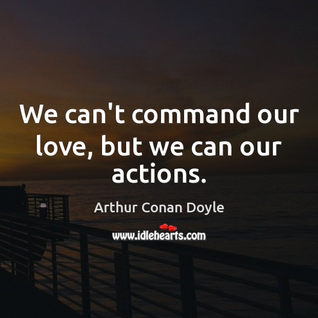 We can't command our love, but we can our actions. Arthur Conan Doyle Picture Quote