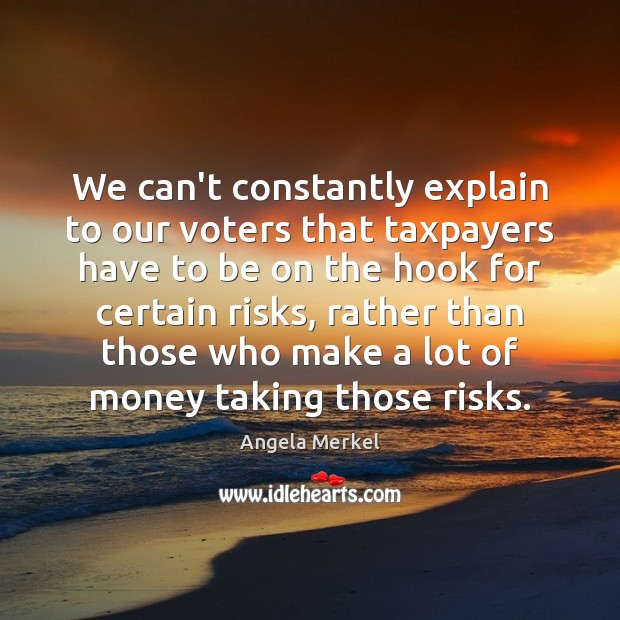 We can't constantly explain to our voters that taxpayers have to be Angela Merkel Picture Quote