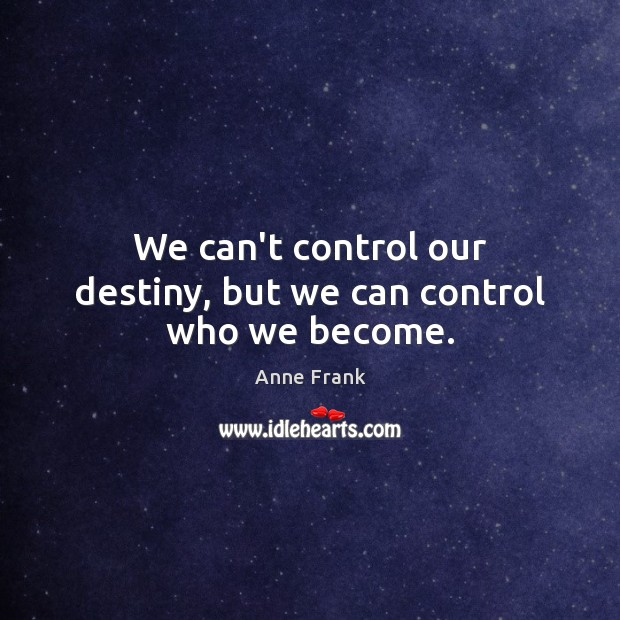 We can't control our destiny, but we can control who we become. Image