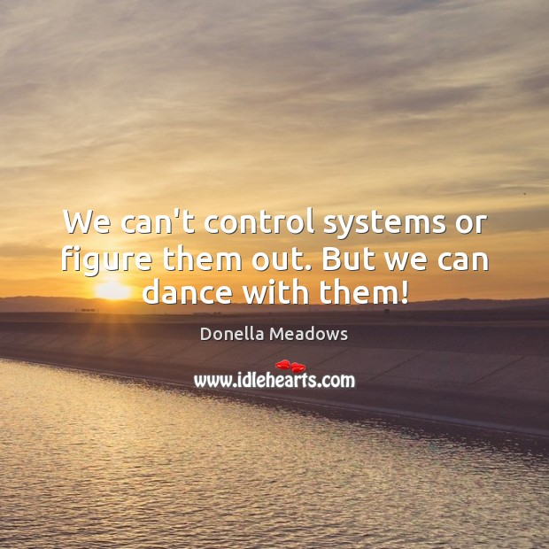 We can't control systems or figure them out. But we can dance with them! Donella Meadows Picture Quote
