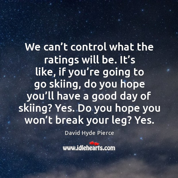 We can't control what the ratings will be. It's like, if you're going to go skiing David Hyde Pierce Picture Quote