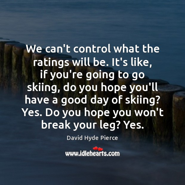 We can't control what the ratings will be. It's like, if you're Good Day Quotes Image