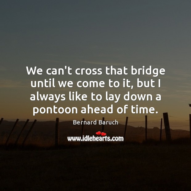 Image, We can't cross that bridge until we come to it, but I