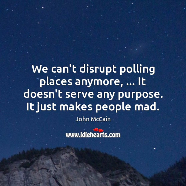 We can't disrupt polling places anymore, … It doesn't serve any purpose. It Image