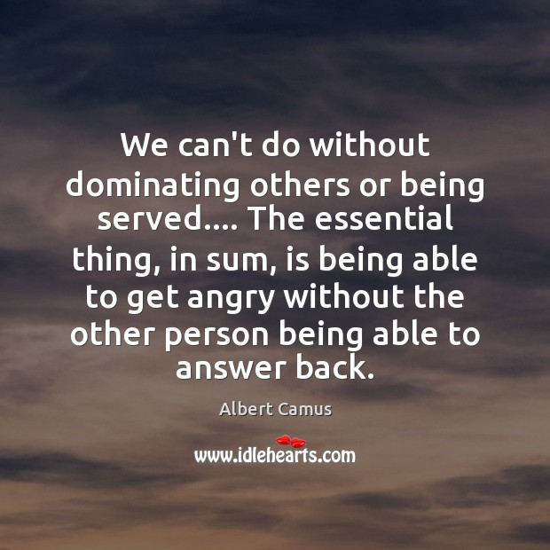 Image, We can't do without dominating others or being served…. The essential thing,