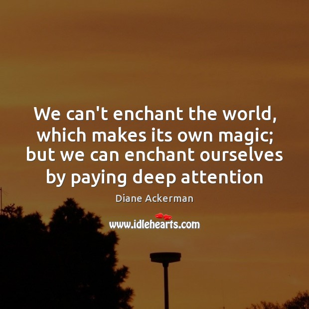We can't enchant the world, which makes its own magic; but we Diane Ackerman Picture Quote