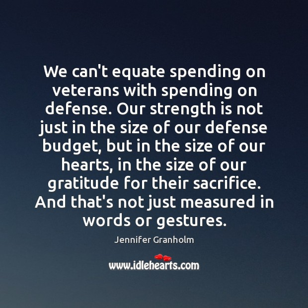 We can't equate spending on veterans with spending on defense. Our strength Jennifer Granholm Picture Quote