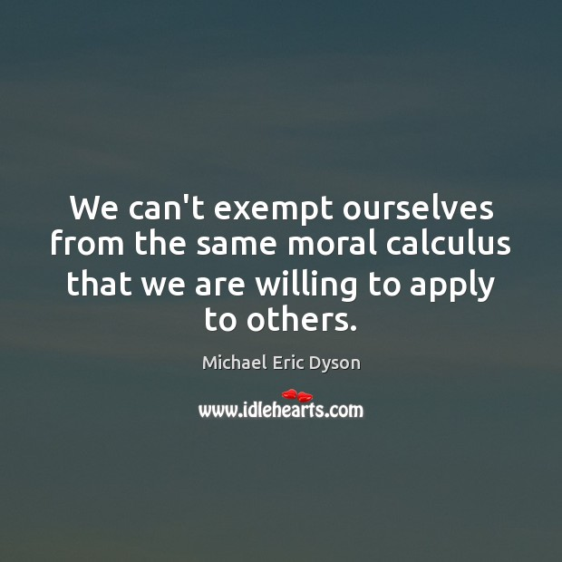 We can't exempt ourselves from the same moral calculus that we are Michael Eric Dyson Picture Quote
