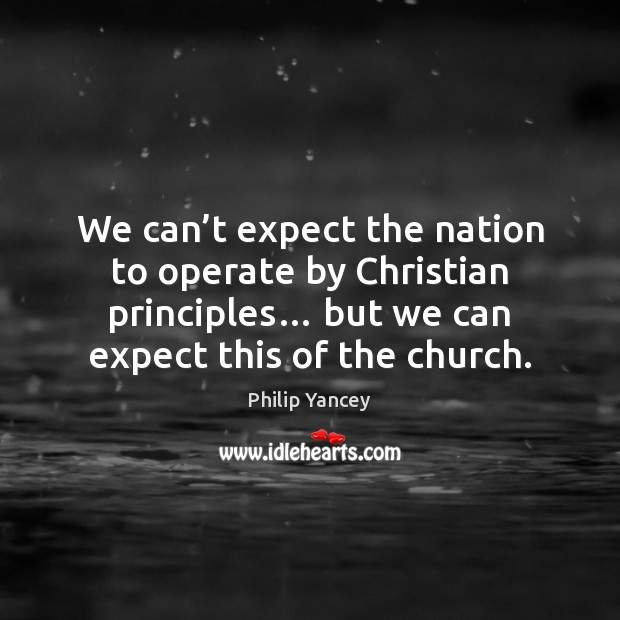 We can't expect the nation to operate by Christian principles… but Philip Yancey Picture Quote