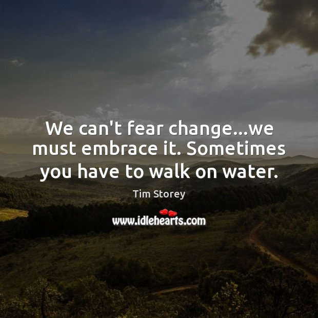We can't fear change…we must embrace it. Sometimes you have to walk on water. Image