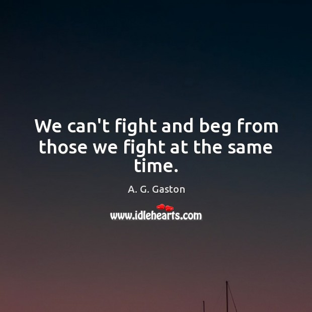 Image, We can't fight and beg from those we fight at the same time.