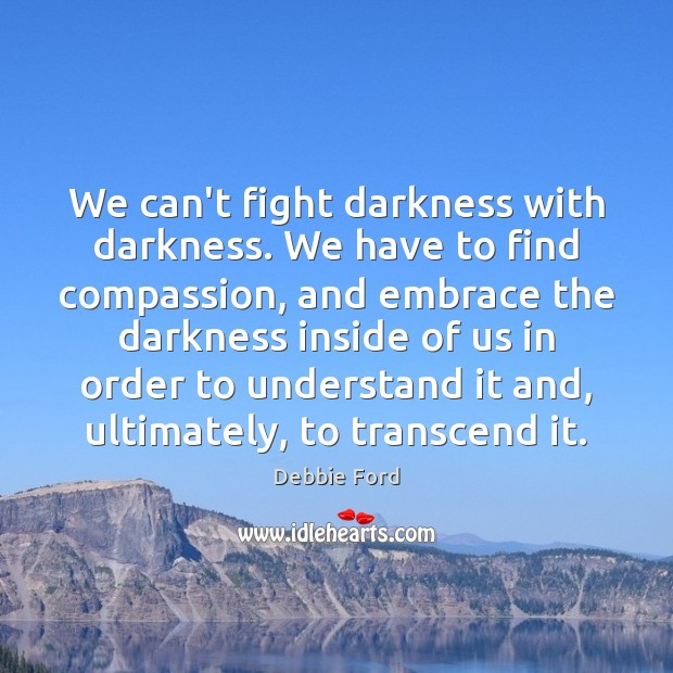 We can't fight darkness with darkness. We have to find compassion, and Image