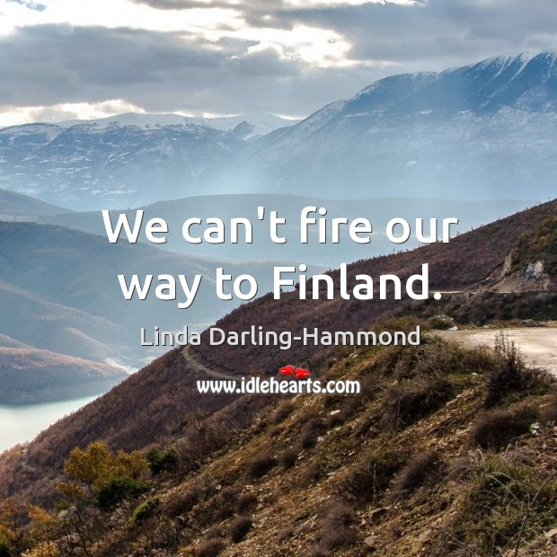 We can't fire our way to Finland. Linda Darling-Hammond Picture Quote