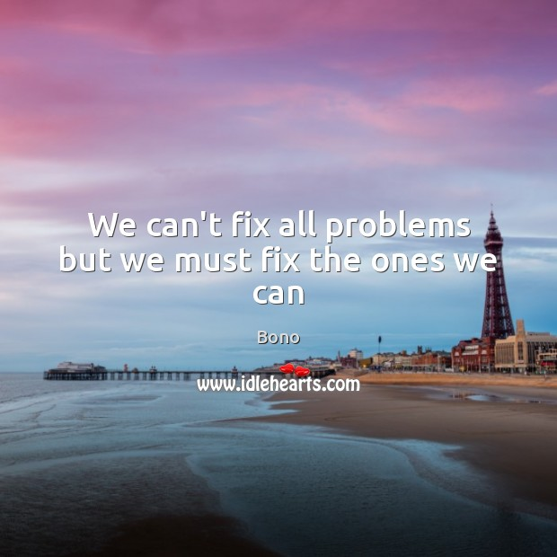 We can't fix all problems but we must fix the ones we can Image