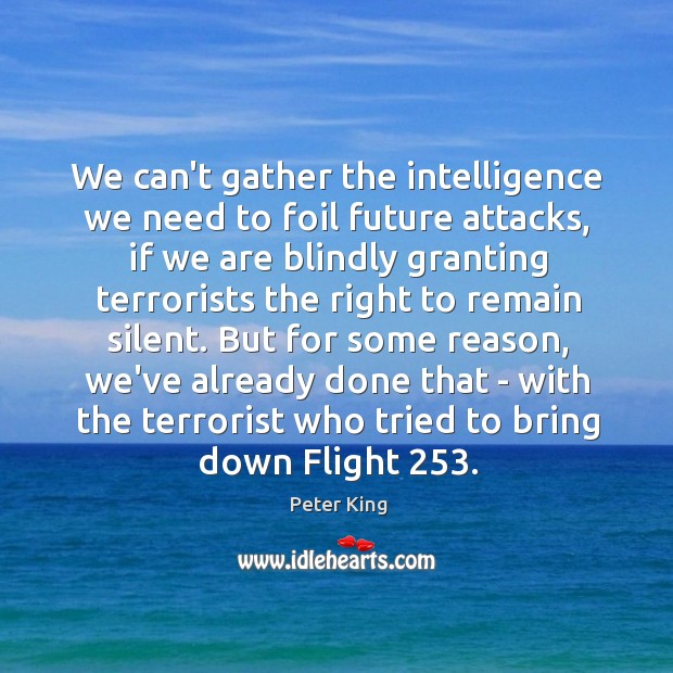 We can't gather the intelligence we need to foil future attacks, if Peter King Picture Quote